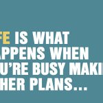 Life Is What Happens When You're Busy Making Other Plans...