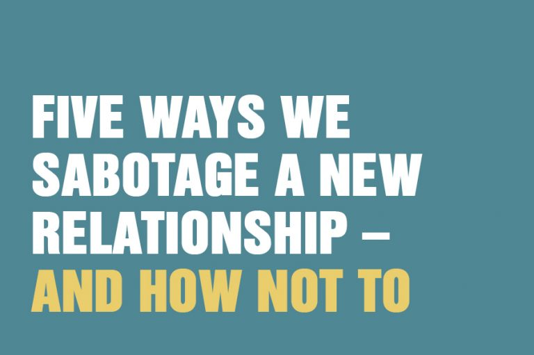 Five Ways We Sabotage A New Relationship – And How Not To