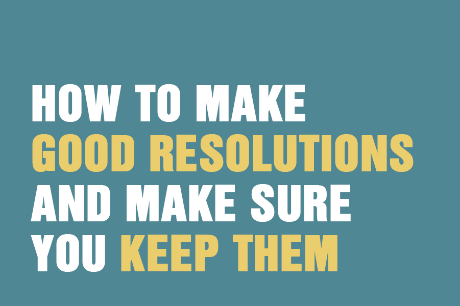 How To Make Good Resolutions And Make Sure You Keep Them