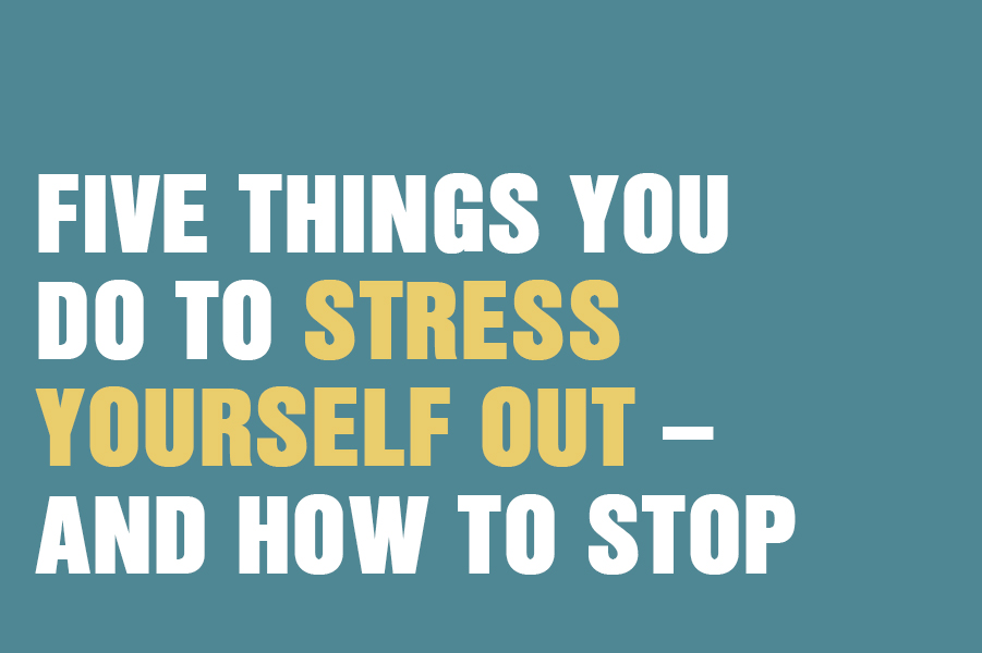 Five Things You Do To Stress Yourself Out – And How To Stop