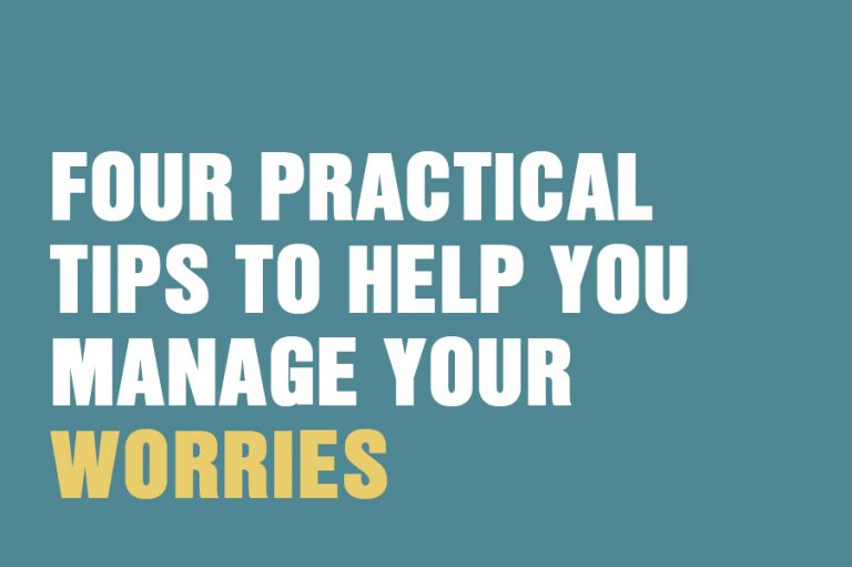 Four Practical Tips To Help You Manage Your Worries