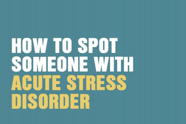 How To Spot Someone With Acute Stress Disorder