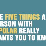 The Five Things A Person With Bipolar Really Wants You To Know
