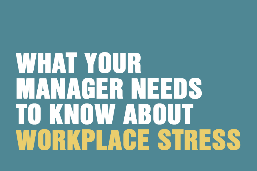 What Your Manager Needs To Know About Workplace Stress What Your Manager Needs To Know About Workplace Stress