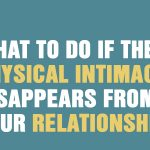 What To Do If The Physical Intimacy Disappears From Your Relationship