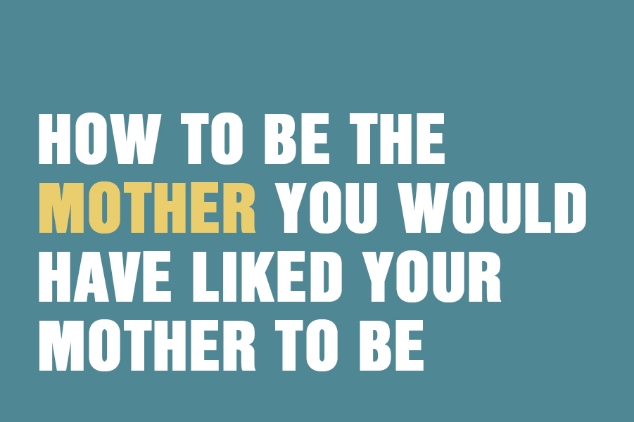 How To Be The Mother You Would Have Liked Your Mother To Be