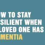How To Stay Resilient When A Loved One Has Dementia