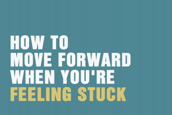 How To Move Forward When You're Feeling Stuck