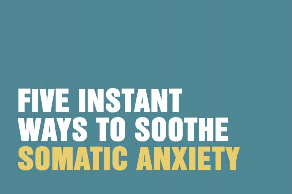 Five Instant Ways To Soothe Somatic Anxiety
