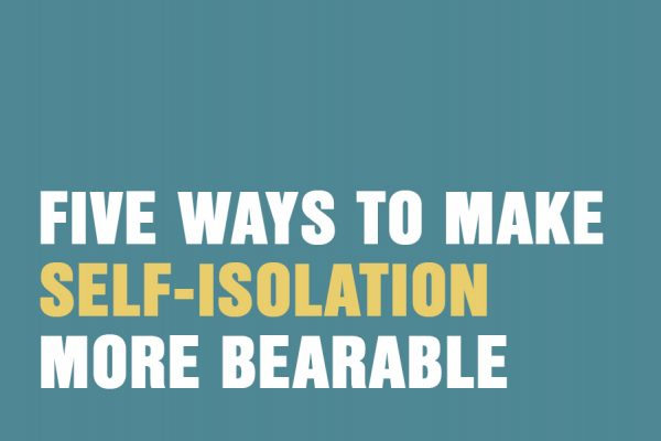 Five Ways To Make Self-Isolation More Bearable