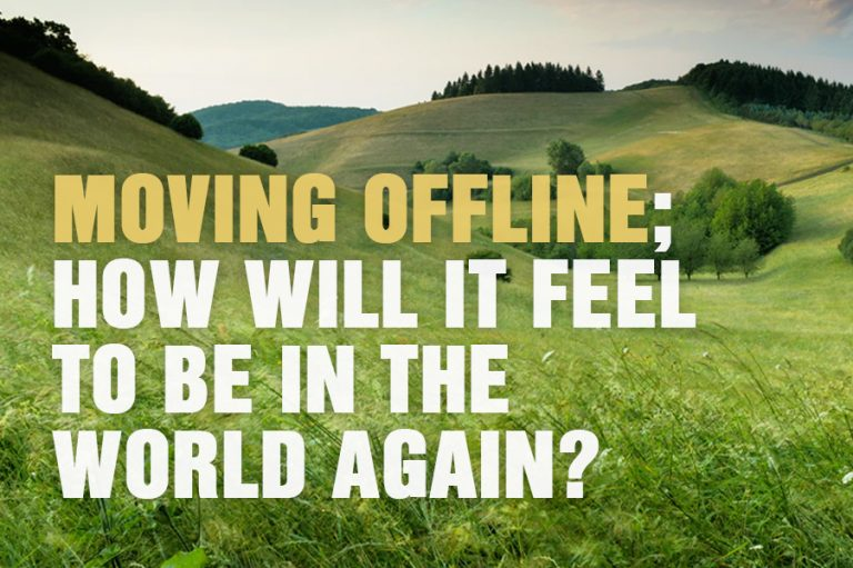 Moving Offline; How Will It Feel To Be In The World Again?